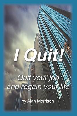 I Quit!: Quit Your Job and Regain Your Life! Alan Morrison