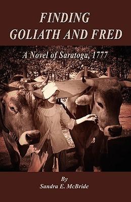 Finding Goliath and Fred: A Novel of Saratoga, 1777 Sandra E. McBride