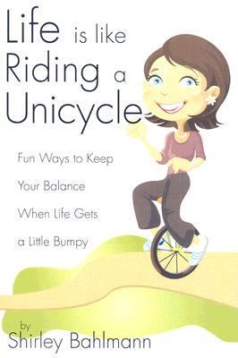 Life Is Like Riding a Unicycle: Fun Ways to Keep Your Balance When Life Gets a Little Bumpy Shirley Bahlmann
