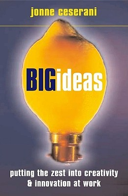 Big Ideas: Putting the Zest Into Creativity and Innovation at Work Jonne Ceserani