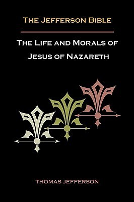Jefferson Bible, or the Life and Morals of Jesus of Nazareth Thomas Jefferson