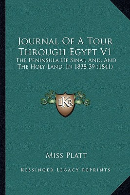 Journal Of A Tour Through Egypt V1: The Peninsula Of Sinai, And, And The Holy Land, In 1838-39 (1841) Miss Platt