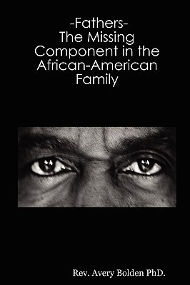 Fathers- The Missing Component in the African-American Family  by  Avery Bolden