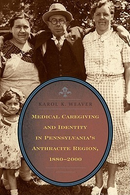 Medical Caregiving and Identity in Pennsylvanias Anthracite Region, 1880 2000 Karol K. Weaver