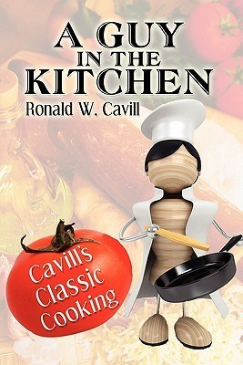 A Guy in the Kitchen: Cavills Classic Cooking  by  Ronald W. Cavill