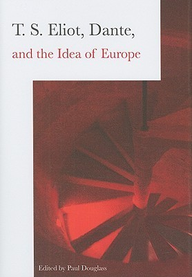 T.S. Eliot, Dante, and the Idea of Europe  by  Paul Douglass