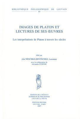 Images de Platon et lectures de ses oeuvres: Les interprétations de Platon à travers les siècles Ada Neschke-Hentschke