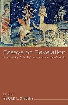 Essays on Revelation: Appropriating Yesterdays Apocalypse in Todays World  by  Gerald L. Stevens