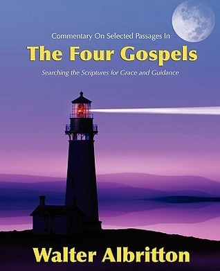 Commentary on Selected Passages in the Four Gospels: Searching the Scriptures for Grace and Guidance  by  Walter Albritton