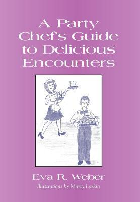 A Party Chefs Guide to Delicious Encounters  by  Eva Weber