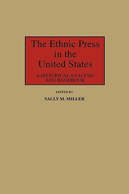 The Ethnic Press in the United States: A Historical Analysis and Handbook  by  Sally M. Miller