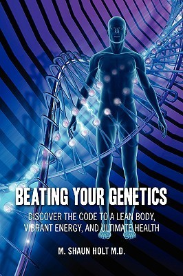 Beating Your Genetics: Discover the Code to a Lean Body, Vibrant Energy, and Ultimate Health  by  M. Shaun Holt
