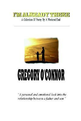 Im Already There - A Collection of Poetry a Weekend Dad by Gregory OConnor