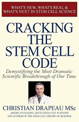 Cracking the Stem Cell Code: Demystifying the Most Dramatic Scientific Breakthrough of Our Times  by  Christian Drapeau