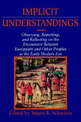 Implicit Understandings: Observing, Reporting and Reflecting on the Encounters Between Europeans and Other Peoples in the Early Modern Era  by  Stuart B. Schwartz