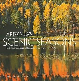 Arizonas Scenic Seasons: The Unique Landscapes of Spring, Summer, Autumn, and Winter  by  Susan Lamb