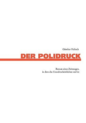 Der Polidruck: Roman eines Zeitzeugen, in dem das Unwahrscheinlichste real ist  by  Günther Hultsch