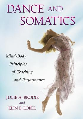 Dance and Somatics: Mind-Body Principles of Teaching and Performance  by  Julie A. Brodie