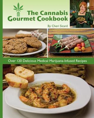 The Cannabis Gourmet Cookbook: Over 120 Delicious Medical Marijuana-Infused Recipes  by  Cheri Sicard
