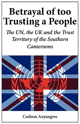 Betrayal Of Too Trusting A People. The Un, The Uk And The Trust Territory Of The Southern Cameroons  by  Carlson Anyangwe