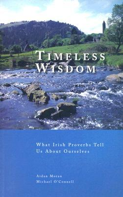 Timeless Wisdom: What Irish Proverbs Tell Us about Ourselves Aidan P. Moran