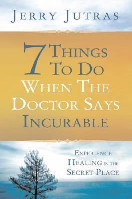 7 Things to Do When the Doctor Says Incurable: Experience Healing in the Secret Place Jerry Jutras