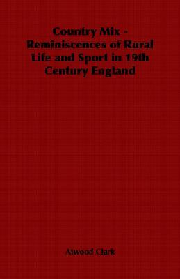 Country Mix - Reminiscences of Rural Life and Sport in 19th Century England  by  Atwood Clark