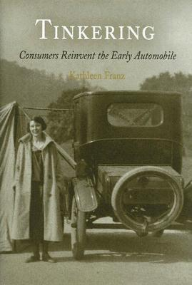 Tinkering: Consumers Reinvent the Early Automobile  by  Kathleen Franz