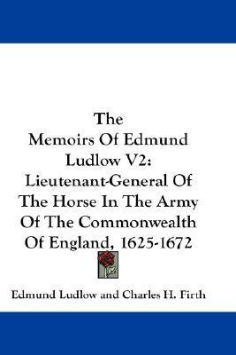 The Memoirs of Edmund Ludlow V2: Lieutenant-General of the Horse in the Army of the Commonwealth of England, 1625-1672 Edmund Ludlow