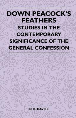 Down Peacocks Feathers - Studies in the Contemporary Significance of the General Confession  by  D.R. Davies