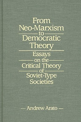 From Neo-Marxism to Democratic Theory: Essays on the Critical Theory of Soviet-Type Societies  by  Andrew Arato