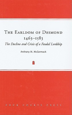 The Earldom of Desmond, 1463-1583: The Decline and Crisis of a Feudal Lordship  by  Anthony M. McCormack