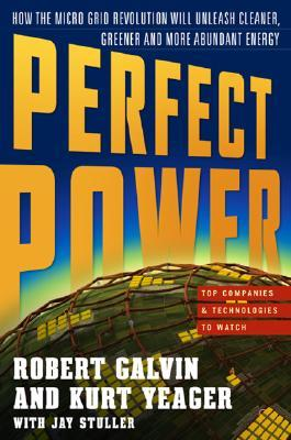PERFECT POWER : How the Microgrid Revolution Will Unleash Cleaner, Greener, More Abundant Energy  by  Kurt Yeager