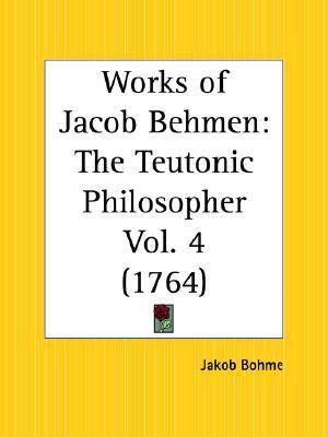 Works of Jacob Behmen: The Teutonic Philosopher Part 4  by  Jakob Böhme