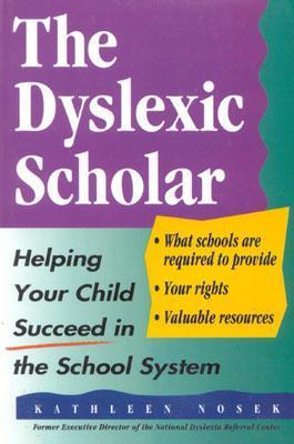 The Dyslexic Scholar: Helping Your Child Achieve Academic Success  by  Kathleen Nosek