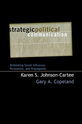 Strategic Political Communication: Rethinking Social Influence, Persuasion, and Propaganda Karen S. Johnson-Cartee