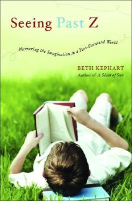 Seeing Past Z: Nurturing the Imagination in a Fast-Forward World  by  Beth Kephart