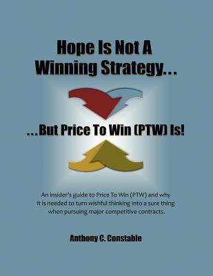 Hope Is Not a Winning Strategy. . . But Price to Win (Ptw) Is!: An Insiders Guide to Price to Win  by  Anthony C. Constable