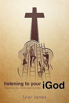 Listening to Your Igod: Beginning the Climb Back to Eden. Tyler James