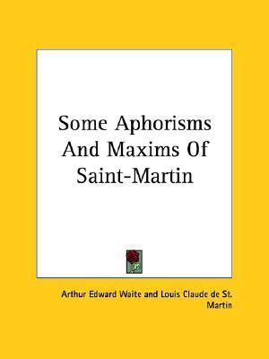 Some Aphorisms and Maxims of Saint-Martin Arthur Edward Waite
