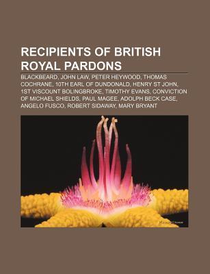 Recipients of British Royal Pardons: Blackbeard, John Law, Peter Heywood, Thomas Cochrane, 10th Earl of Dundonald, Henry St John  by  Books LLC