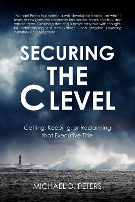 Securing the C Level: Getting, Keeping, or Reclaiming That Executive Title  by  MR Michael D. Peters