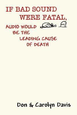 If Bad Sound Were Fatal, Audio Would Be the Leading Cause of Death  by  Don Davis