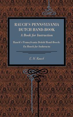 Rauchs Pennsylvania Dutch Hand-Book: A Book for Instruction: Rauchs Pennsylvania Deitsh Hond-Booch: En Booch for Inshtructa E. H. Rauch