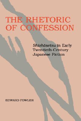The Rhetoric of Confession: Shishosetsu in Early Twentieth-Century Japanese Fiction: Shishosetsu in Early Twentieth Century Japanese Fiction  by  Edward Fowler