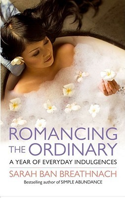 Romancing the Ordinary: A Year of Everyday Indulgences  by  Sarah Ban Breathnach