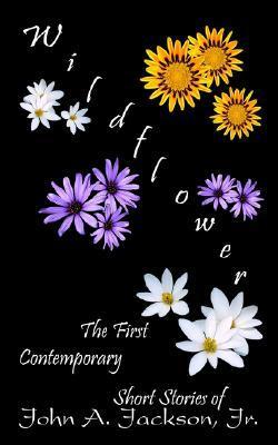 Wildflower: The First Contemporary Short Stories of John A. Jackson, Jr. John A. Jackson Jr.