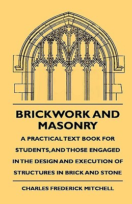 Brickwork and Masonry - A Practical Text Book for Students, and Those Engaged in the Design and Execution of Structures in Brick and Stone Charles Frederick Mitchell