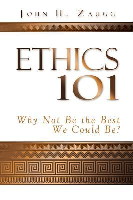 Ethics 101: Why Not Be the Best We Could Be?  by  John H. Zaugg