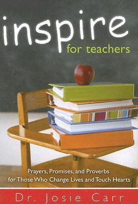 Inspire For Teachers: Prayers, Promises, and Proverbs for Those Who Change Lives and Tough Hearts Josie Carr